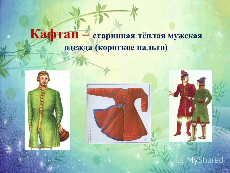 – Кафтан – старинная тёплая мужская одежда (короткое пальто)
