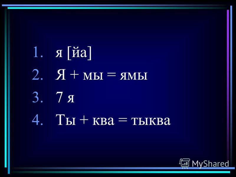1. я [йа] 2. Я + мы = ямы 3.7 я 4. Ты + ква = тыква