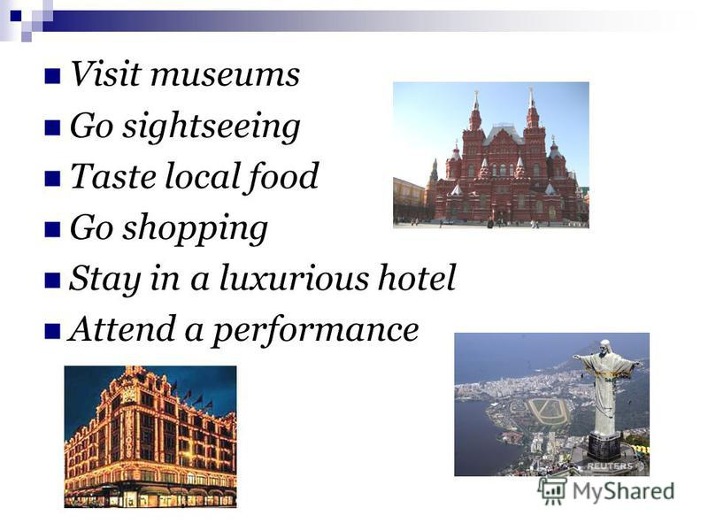 Visit museums Go sightseeing Taste local food Go shopping Stay in a luxurious hotel Attend a performance
