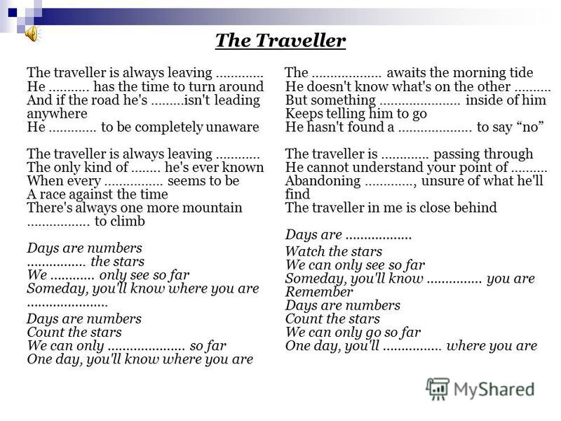 The Traveller The traveller is always leaving …………. He ……….. has the time to turn around And if the road he's ………isn't leading anywhere He …………. to be completely unaware The traveller is always leaving ………… The only kind of …….. he's ever known When