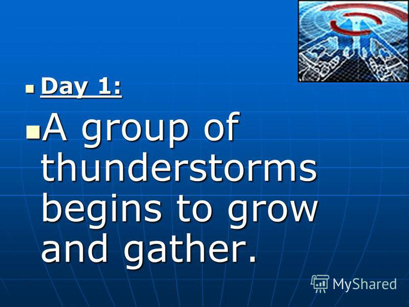 Day 1: Day 1: A group of thunderstorms begins to grow and gather. A group of thunderstorms begins to grow and gather.