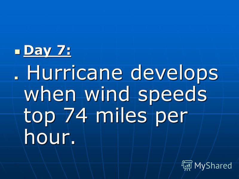 Day 7: Day 7: Hurricane develops when wind speeds top 74 miles per hour. Hurricane develops when wind speeds top 74 miles per hour.