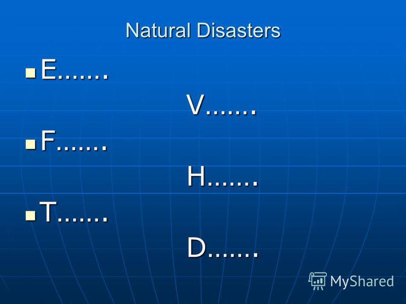 Natural Disasters E……. E……. V……. V……. F……. F……. H……. H……. T……. T……. D……. D…….