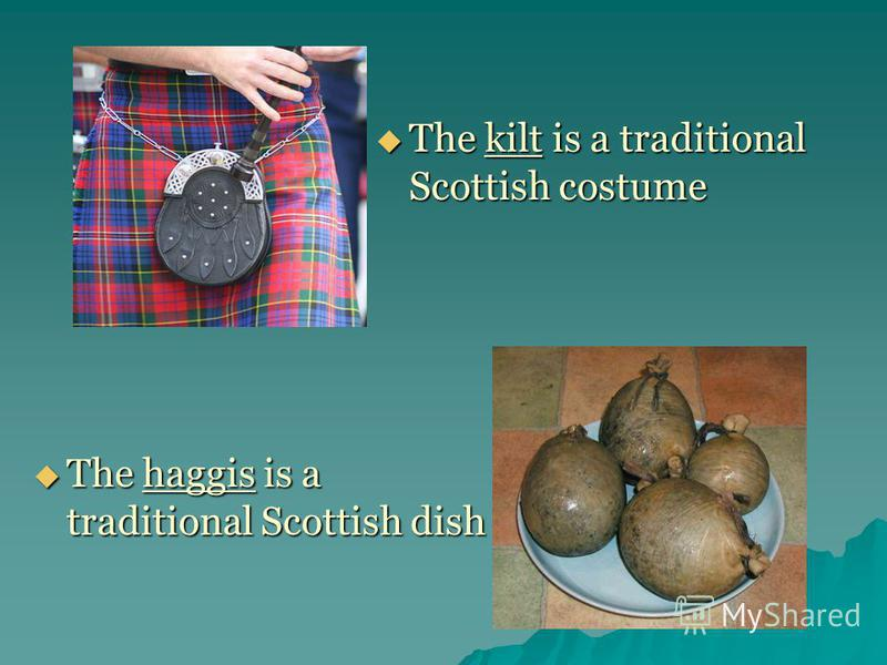 The haggis is a traditional Scottish dish The kilt is a traditional Scottish costume