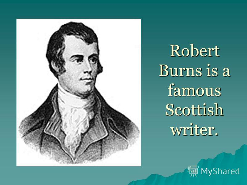 Robert Burns is a famous Scottish writer.