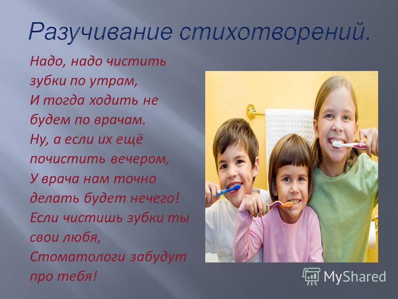 Надо, надо чистить зубки по утрам, И тогда ходить не будем по врачам. Ну, а если их ещё почистить вечером, У врача нам точно делать будет нечего! Если чистишь зубки ты свои любя, Стоматологи забудут про тебя!
