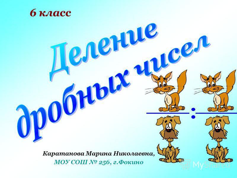 6 класс Каратанова Марина Николаевна, МОУ СОШ 256, г.Фокино