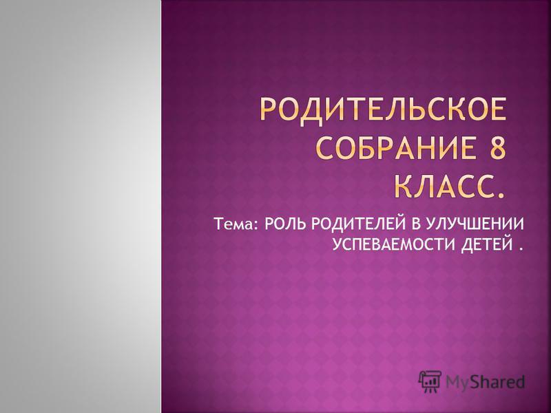 Тема: РОЛЬ РОДИТЕЛЕЙ В УЛУЧШЕНИИ УСПЕВАЕМОСТИ ДЕТЕЙ.