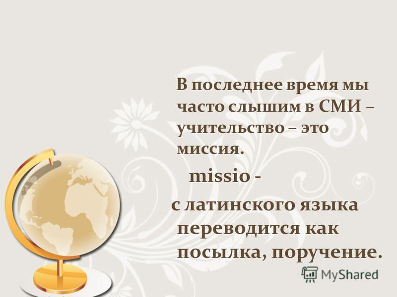 В последнее время мы часто слышим в СМИ – учительство – это миссия. missio - с латинского языка переводится как посылка, поручение.