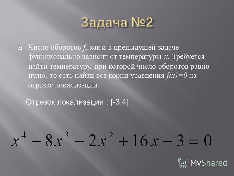 Число оборотов f, как и в предыдущей задаче функционально зависит от температуры x. Требуется найти температуру, при которой число оборотов равно нулю, то есть найти все корни уравнения f(x)=0 на отрезке локализации. Отрезок локализации : [-3;4]