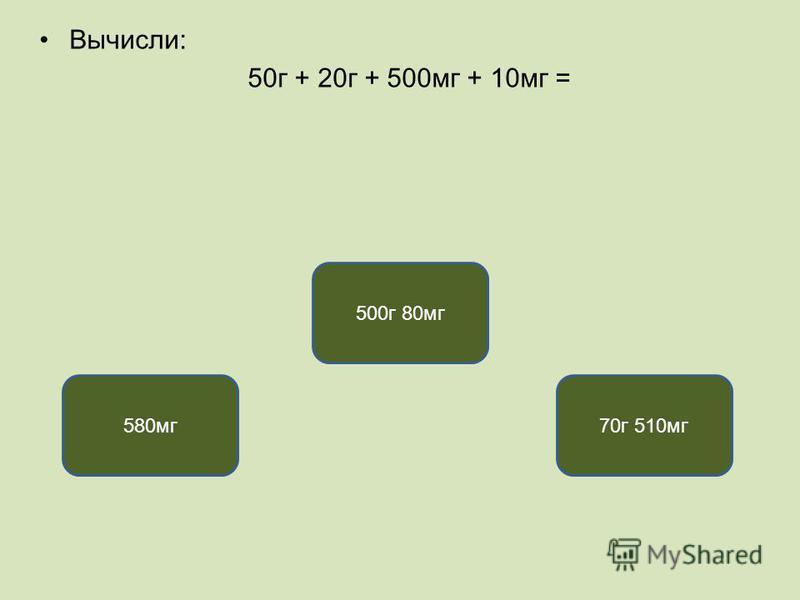 Вычисли: 50 г + 20 г + 500 мг + 10 мг = 70 г 510 мг 580 мг 500 г 80 мг