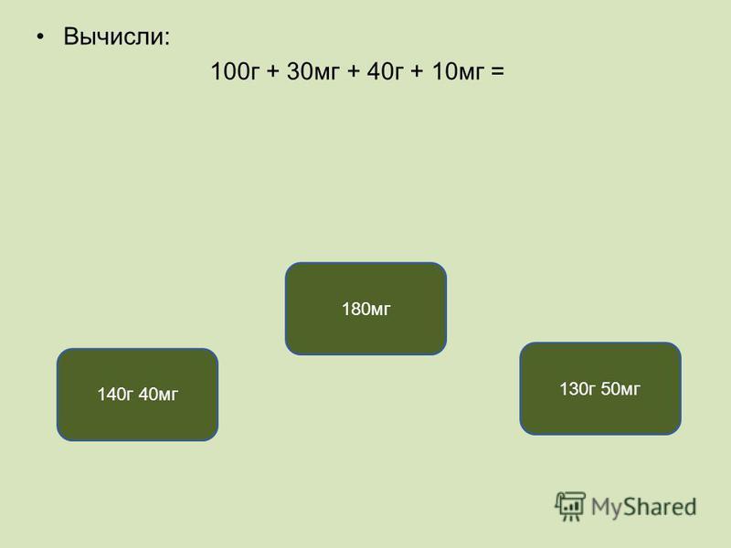 Вычисли: 100 г + 30 мг + 40 г + 10 мг = 140 г 40 мг 180 мг 130 г 50 мг