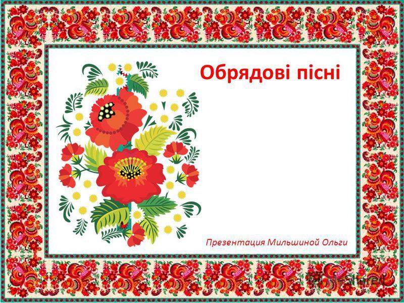 Обрядові пісні Презентация Мильшиной Ольги