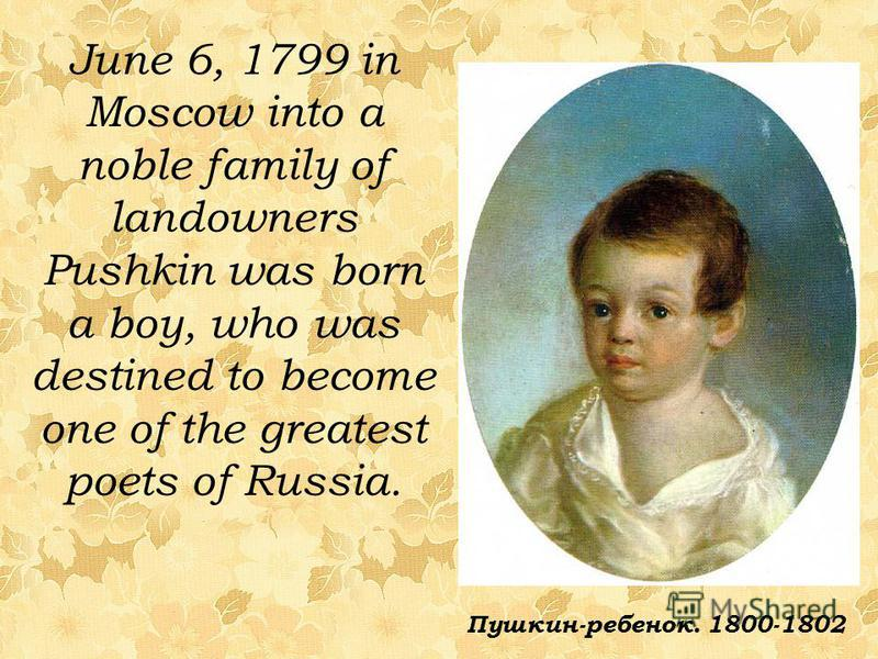 June 6, 1799 in Moscow into a noble family of landowners Pushkin was born a boy, who was destined to become one of the greatest poets of Russia. Пушкин-ребенок. 1800-1802