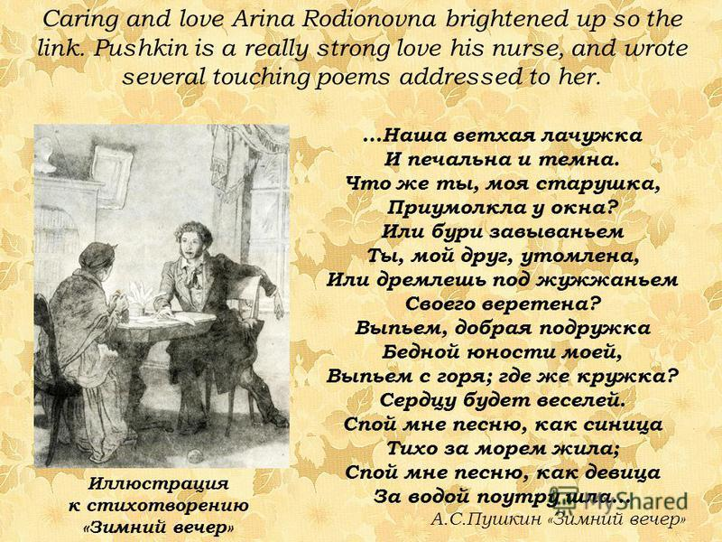 Caring and love Arina Rodionovna brightened up so the link. Pushkin is a really strong love his nurse, and wrote several touching poems addressed to her. Иллюстрация к стихотворению «Зимний вечер» …Наша ветхая лачужка И печальна и темна. Что же ты, м