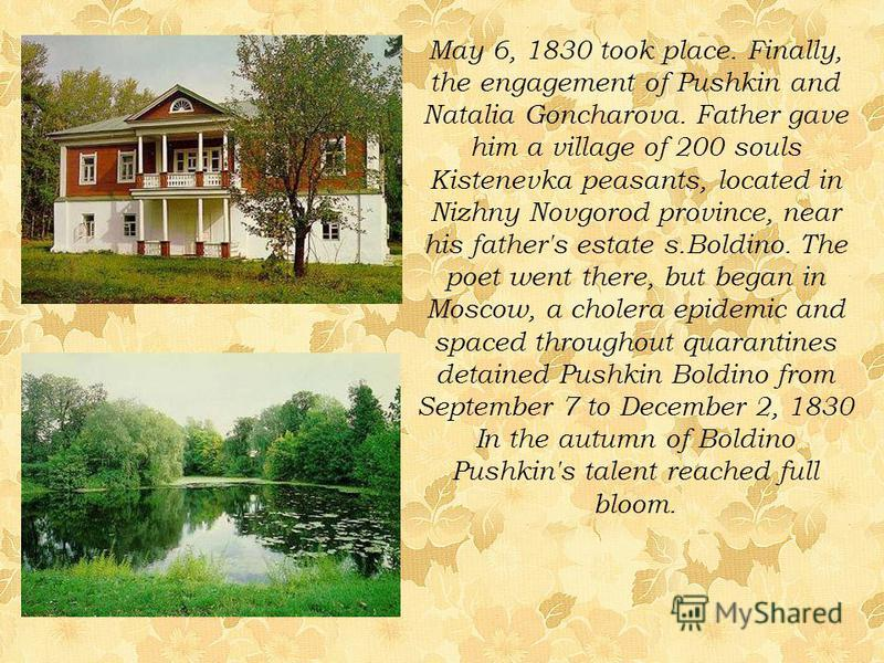 May 6, 1830 took place. Finally, the engagement of Pushkin and Natalia Goncharova. Father gave him a village of 200 souls Kistenevka peasants, located in Nizhny Novgorod province, near his father's estate s.Boldino. The poet went there, but began in
