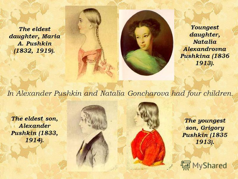 The eldest daughter, Maria A. Pushkin (1832, 1919). The eldest son, Alexander Pushkin (1833, 1914). The youngest son, Grigory Pushkin (1835 1913). Youngest daughter, Natalia Alexandrovna Pushkina (1836 1913). In Alexander Pushkin and Natalia Goncharo