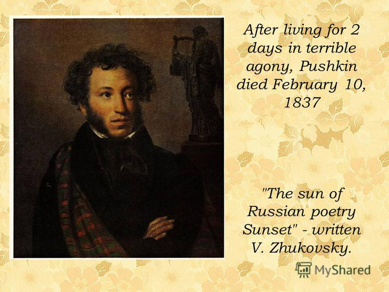 After living for 2 days in terrible agony, Pushkin died February 10, 1837 The sun of Russian poetry Sunset - written V. Zhukovsky.