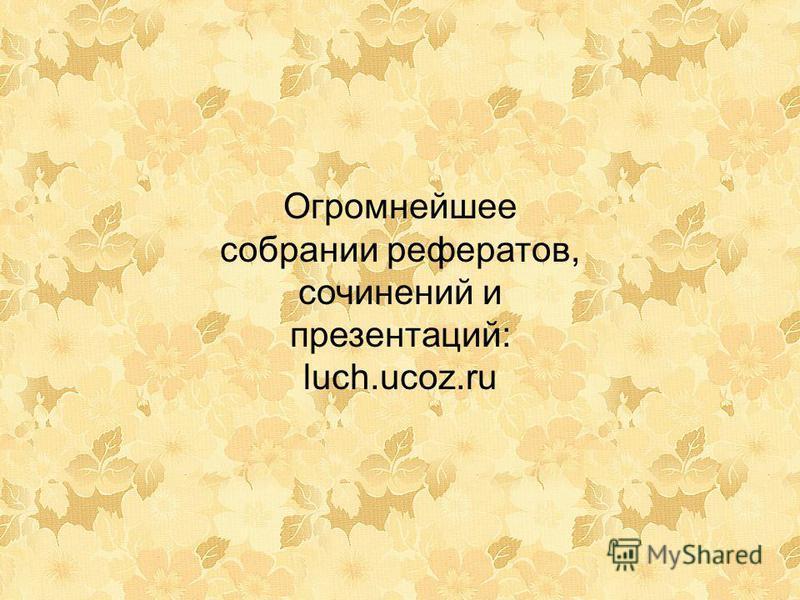 Огромнейшее собрании рефератов, сочинений и презентаций: luch.ucoz.ru