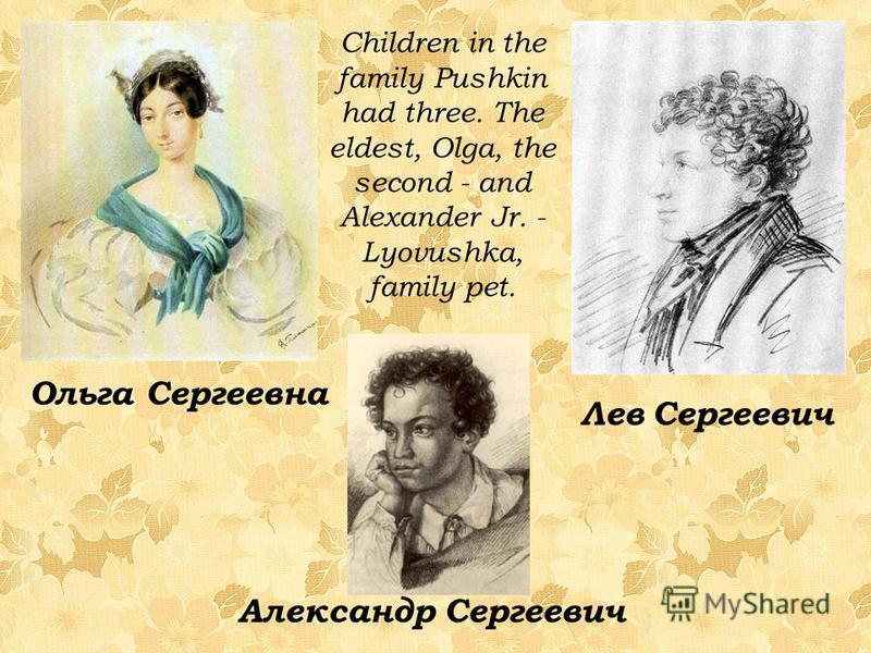 Children in the family Pushkin had three. The eldest, Olga, the second - and Alexander Jr. - Lyovushka, family pet. Ольга Сергеевна Лев Сергеевич Александр Сергеевич