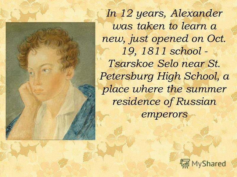 In 12 years, Alexander was taken to learn a new, just opened on Oct. 19, 1811 school - Tsarskoe Selo near St. Petersburg High School, a place where the summer residence of Russian emperors
