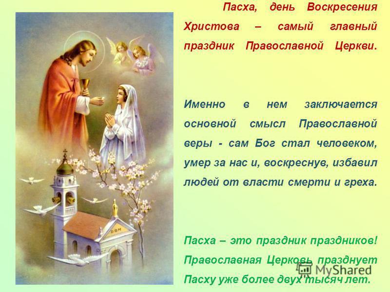 Пасха, день Воскресения Христова – самый главный праздник Православной Церкви. Именно в нем заключается основной смысл Православной веры - сам Бог стал человеком, умер за нас и, воскреснув, избавил людей от власти смерти и греха. Пасха – это праздник