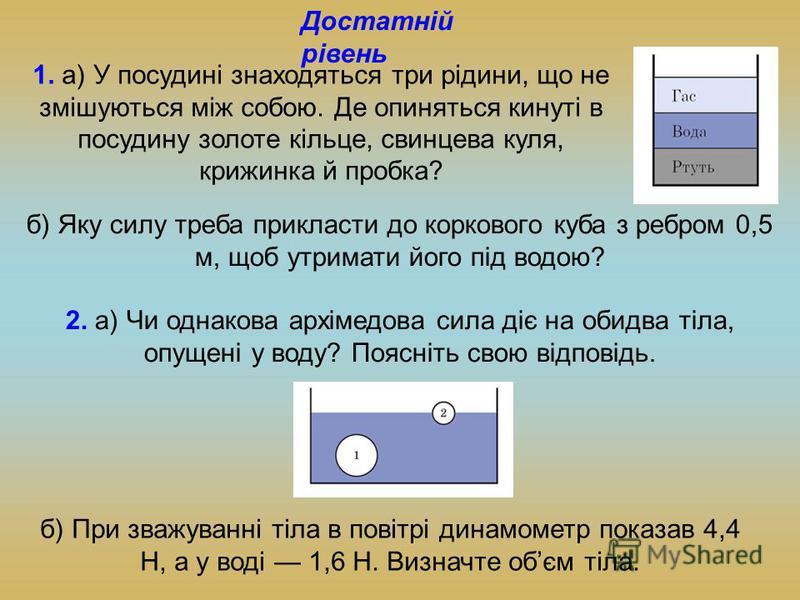 1. а) У посудині знаходяться три рідини, що не змішуються між собою. Де опиняться кинуті в посудину золоте кільце, свинцева куля, крижинка й пробка? б) Яку силу треба прикласти до коркового куба з ребром 0,5 м, щоб утримати його під водою? 2. а) Чи о