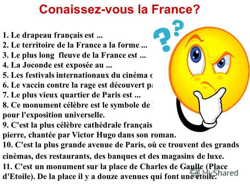 1. Le drapeau français est... 2. Le territoire de la France a la forme... 3. Le plus long fleuve de la France est... 4. La Joconde est exposée au... 5. Les festivals internationaux du cinéma ont lieu à... 6. Le vaccin contre la rage est découvert par