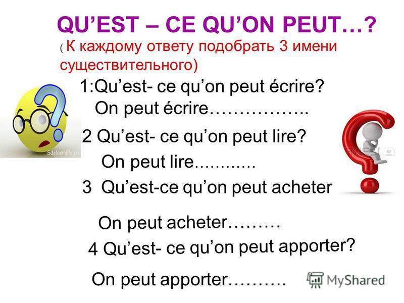 1:Quest- ce quon peut écrire? On peut écrire…………….. On peut lire ………… 2 Quest- ce quon peut lire? Quest-ce quon peut acheter? On peut acheter……… 4 Quest- ce quon peut apporter? On peut apporter………. 3 QUEST – CE QUON PEUT…? ( К каждому ответу подобрат
