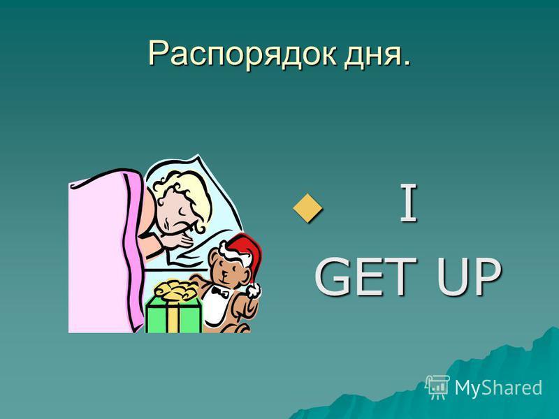 Распорядок дня. I I GET UP GET UP