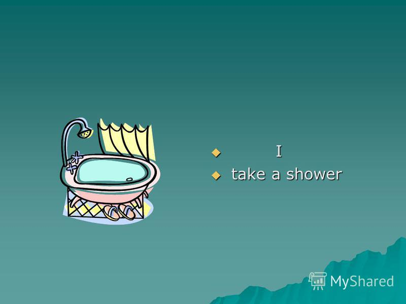 I I take a shower take a shower