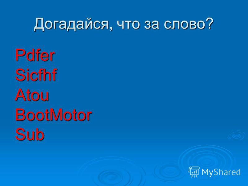 Догадайся, что за слово? PdferSicfhfAtouBootMotorSub