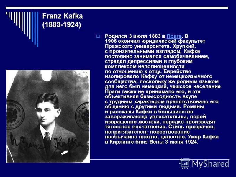 Franz Kafka (1883-1924) Родился 3 июля 1883 в Праге. В 1906 окончил юридический факультет Пражского университета. Хрупкий, с пронзительными взглядом, Кафка постоянно занимался самобичеванием, страдал депрессиями и глубоким комплексом неполноценности