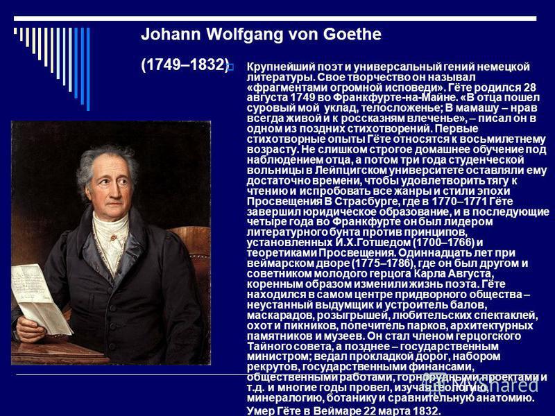 Johann Wolfgang von Goethe (1749–1832) Крупнейший поэт и универсальный гений немецкой литературы. Свое творчество он называл «фрагментами огромной исповеди». Гёте родился 28 августа 1749 во Франкфурте-на-Майне. «В отца пошел суровый мой уклад, телосл