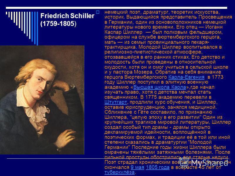 Friedrich Schiller (1759-1805) немецкий поэт, драматург, теоретик искусства, историк. Выдающийся представитель Просвещения в Германии, один из основоположников немецкой литературы нового времени. Его отец Иоганн Каспар Шиллер был полковым фельдшером,