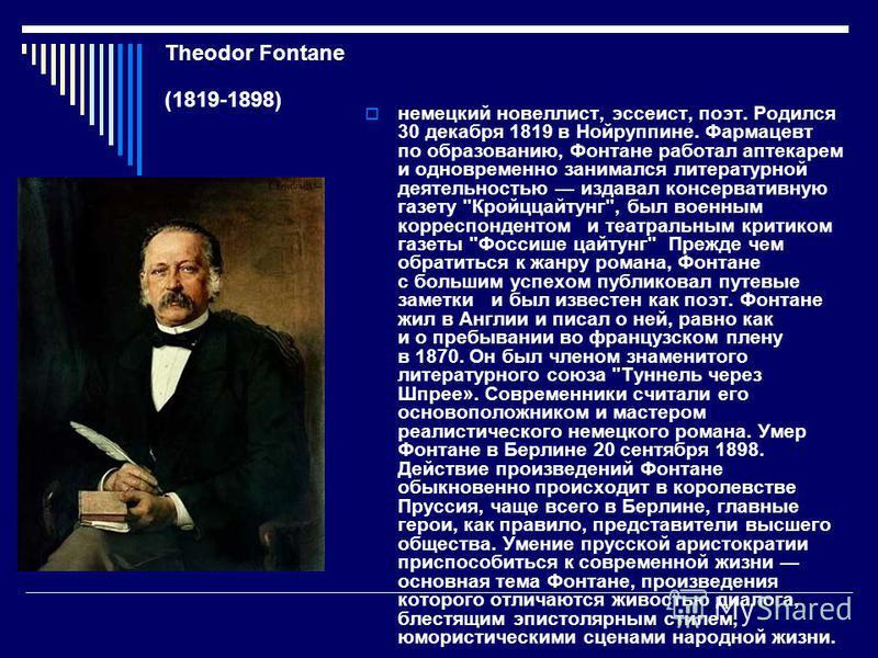 Theodor Fontane (1819-1898) немецкий новеллист, эссеист, поэт. Родился 30 декабря 1819 в Нойруппине. Фармацевт по образованию, Фонтане работал аптекарем и одновременно занимался литературной деятельностью издавал консервативную газету