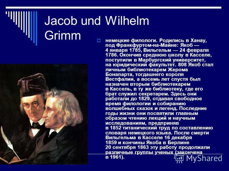 Jacob und Wilhelm Grimm немецкие филологи. Родились в Ханау, под Франкфуртом-на-Майне: Якоб 4 января 1785, Вильгельм 24 февраля 1786. Окончив среднюю школу в Касселе, поступили в Марбургский университет, на юридический факультет. 808 Якоб стал личным
