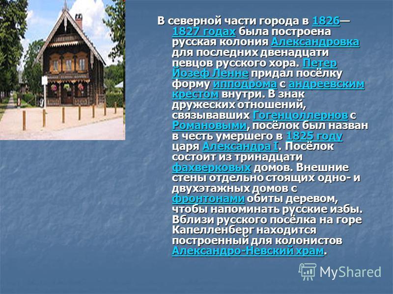 В северной части города в 1826 1827 годах была построена русская колония Александровка для последних двенадцати певцов русского хора. Петер Йозеф Ленне придал посёлку форму ипподрома с андреевским крестом внутри. В знак дружеских отношений, связывавш