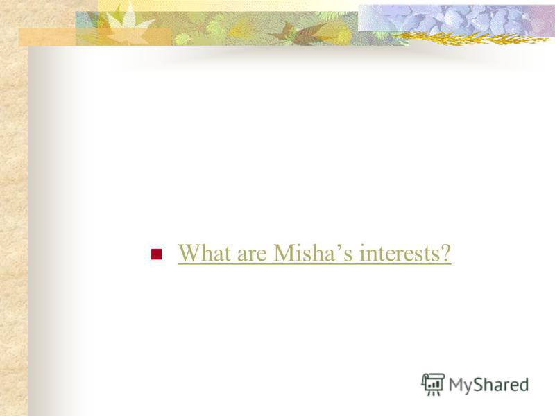 What are Mishas interests?