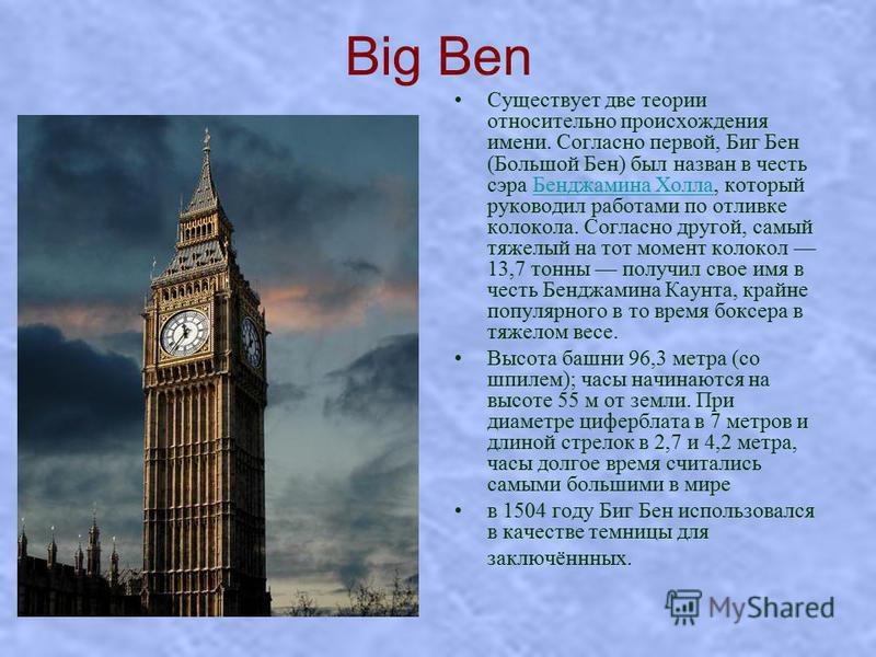 Big Ben Существует две теории относительно происхождения имени. Согласно первой, Биг Бен (Большой Бен) был назван в честь сэра Бенджамина Холла, который руководил работами по отливке колокола. Согласно другой, самый тяжелый на тот момент колокол 13,7