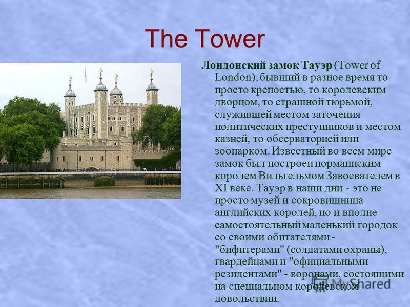 The Tower Лондонский замок Тауэр (Tower of London), бывший в разное время то просто крепостью, то королевским дворцом, то страшной тюрьмой, служившей местом заточения политических преступников и местом казней, то обсерваторией или зоопарком. Известны
