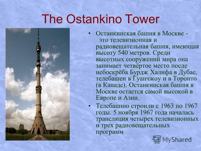 The Ostankino Tower Останкинская башня в Москве - это телевизионная и радиовещательная башня, имеющая высоту 540 метров. Среди высотных сооружений мира она занимает четвёртое место после небоскрёба Бурдж Халифа в Дубае, телебашен в Гуанчжоу и в Торон