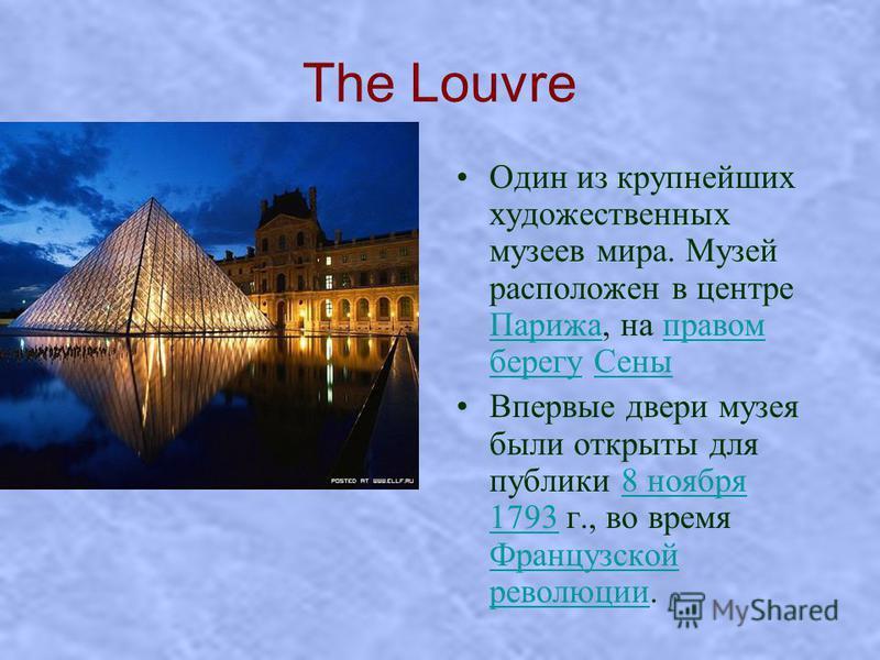 The Louvre Один из крупнейших художественных музеев мира. Музей расположен в центре Парижа, на правом берегу Сены Парижаправом берегу Сены Впервые двери музея были открыты для публики 8 ноября 1793 г., во время Французской революции.8 ноября 1793 Фра