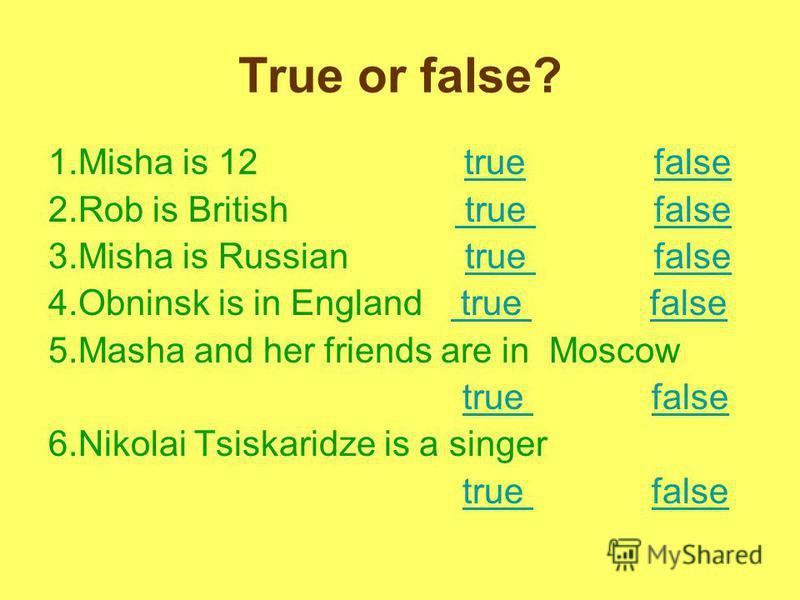 True or false? 1.Misha is 12 true falsetruefalse 2.Rob is British true false true false 3.Misha is Russian true falsetrue false 4.Obninsk is in England true false true false 5.Masha and her friends are in Moscow true falsetrue false 6.Nikolai Tsiskar