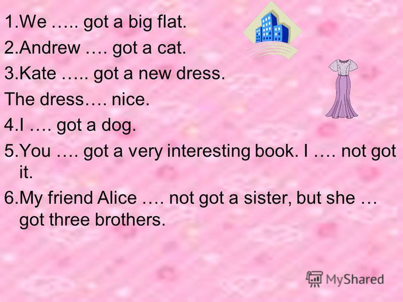 1.We ….. got a big flat. 2.Andrew …. got a cat. 3.Kate ….. got a new dress. The dress…. nice. 4.I …. got a dog. 5.You …. got a very interesting book. I …. not got it. 6.My friend Alice …. not got a sister, but she … got three brothers.