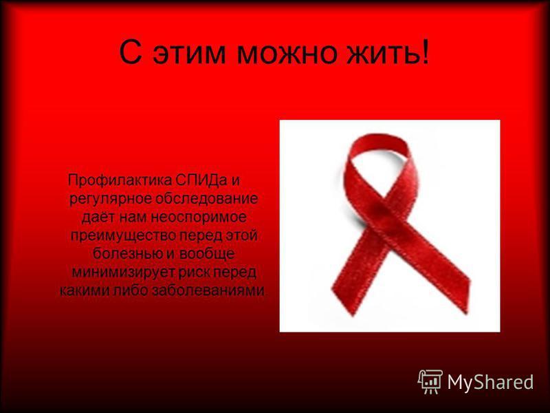 С этим можно жить! Профилактика СПИДа и регулярное обследование даёт нам неоспоримое преимущество перед этой болезнью и вообще минимизирует риск перед какими либо заболеваниями.