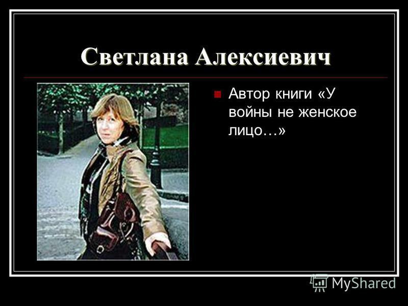 Светлана Алексиевич Автор книги «У войны не женское лицо…»