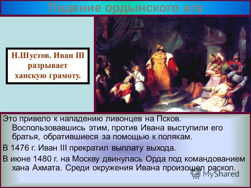 Н.Шустов. Иван III разрывает ханскую грамоту. Это привело к нападению ливонцев на Псков. Воспользовавшись этим, против Ивана выступили его братья, обратившиеся за помощью к полякам. В 1476 г. Иван III прекратил выплату выхода. В июне 1480 г. на Москв