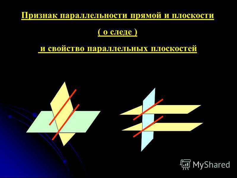 Признак параллельности прямой и плоскости ( о следе ) и свойство параллельных плоскостей