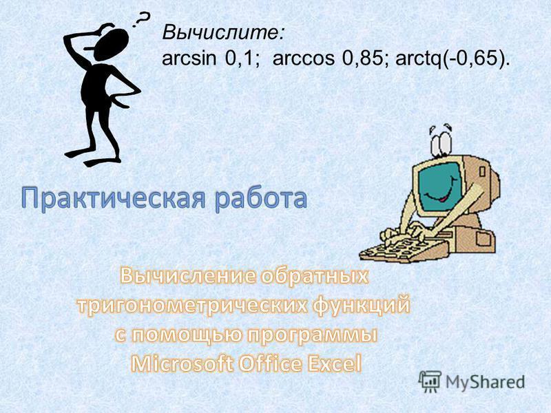 Вычислите: аrcsin 0,1; arсcos 0,85; arctq(-0,65).